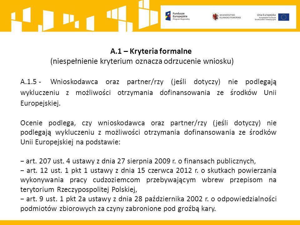 A.1 – Kryteria formalne (niespełnienie kryterium oznacza odrzucenie wniosku) A.1.5 - Wnioskodawca oraz partner/rzy (jeśli dotyczy) nie podlegają wykluczeniu z możliwości otrzymania dofinansowania ze środków Unii Europejskiej.