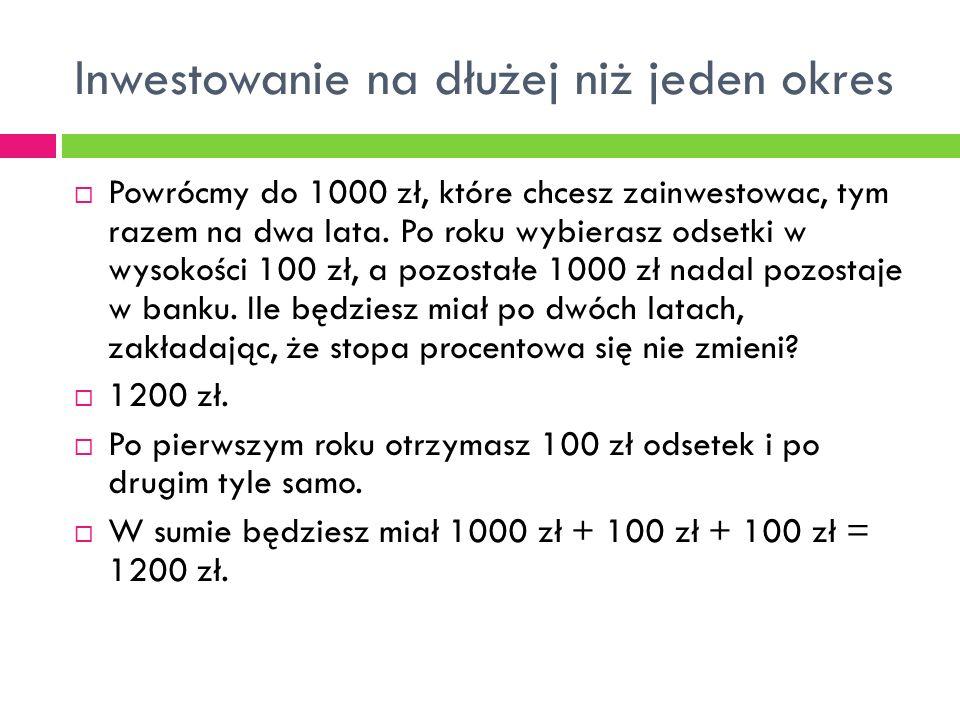 Inwestowanie na dłużej niż jeden okres  Powrócmy do 1000 zł, które chcesz zainwestowac, tym razem na dwa lata. Po roku wybierasz odsetki w wysokości