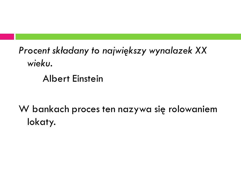 Procent składany to największy wynalazek XX wieku. Albert Einstein W bankach proces ten nazywa się rolowaniem lokaty.