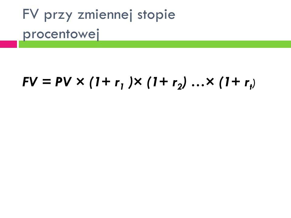 FV przy zmiennej stopie procentowej FV = PV × (1+ r 1 )× (1+ r 2 ) …× (1+ r t )