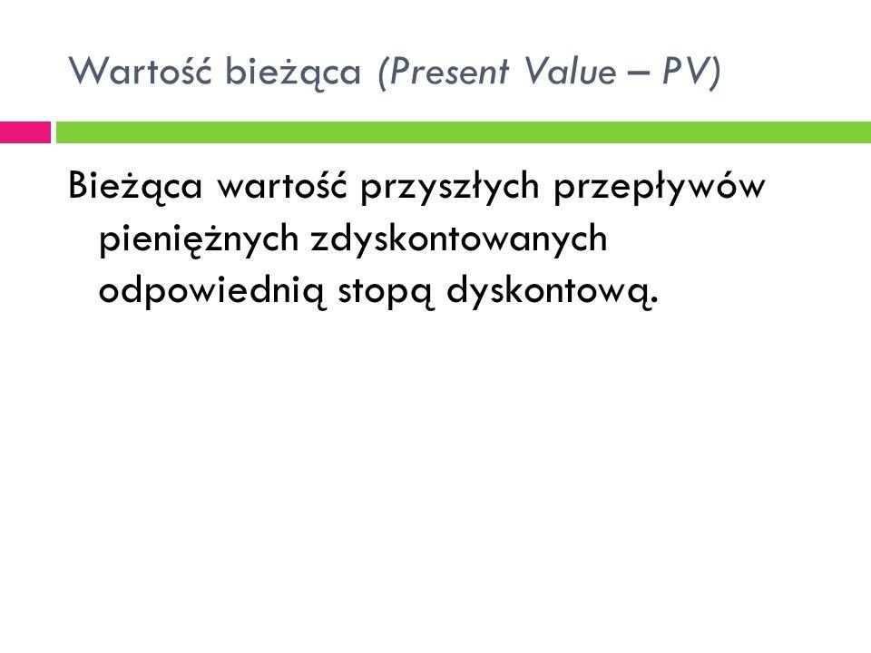 Wartość bieżąca (Present Value – PV) Bieżąca wartość przyszłych przepływów pieniężnych zdyskontowanych odpowiednią stopą dyskontową.