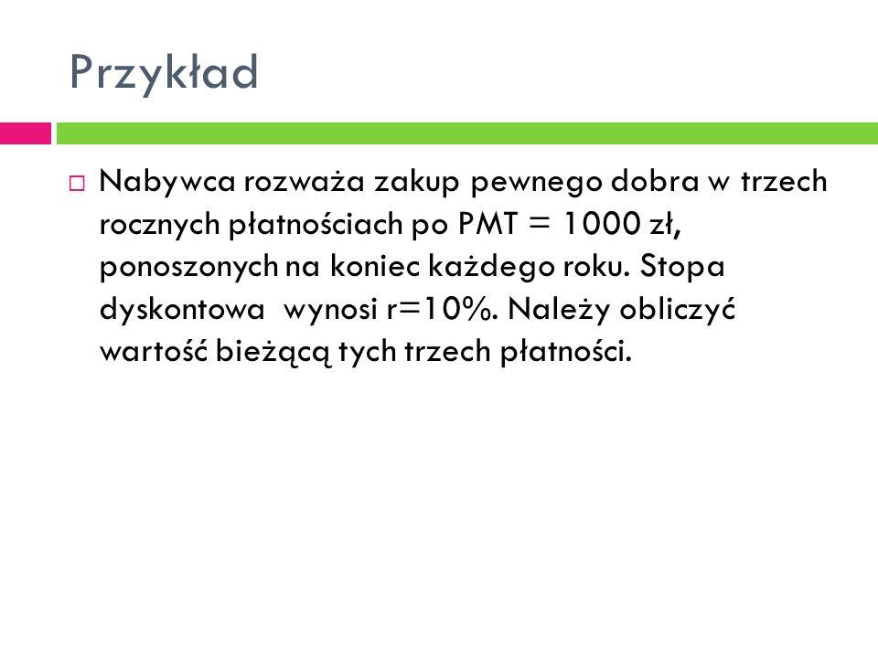 Przykład  Nabywca rozważa zakup pewnego dobra w trzech rocznych płatnościach po PMT = 1000 zł, ponoszonych na koniec każdego roku. Stopa dyskontowa w