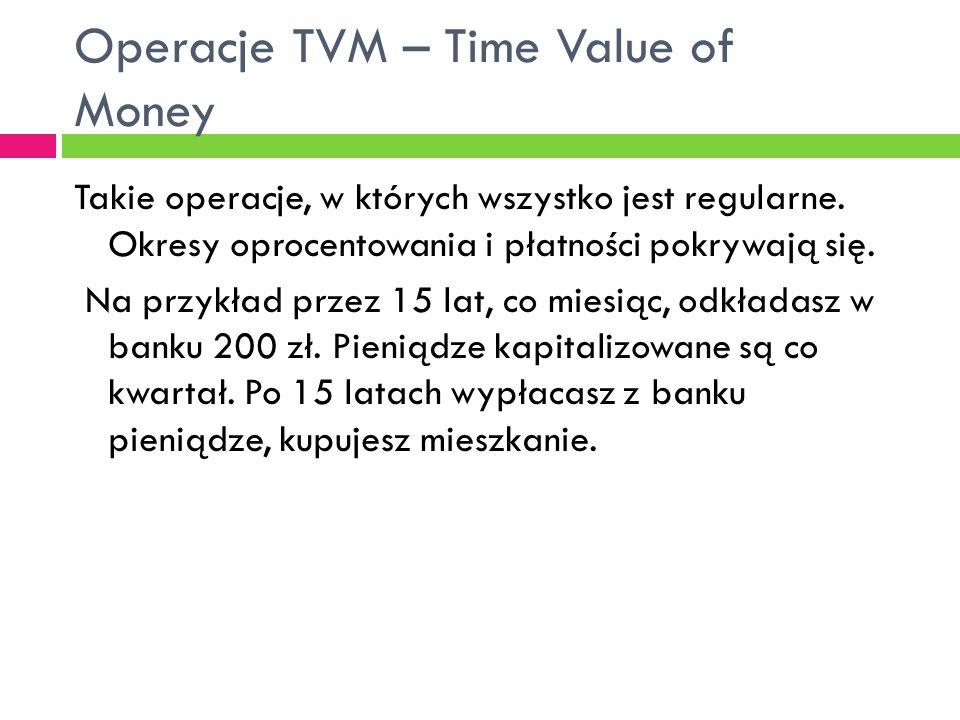 Operacje TVM – Time Value of Money Takie operacje, w których wszystko jest regularne. Okresy oprocentowania i płatności pokrywają się. Na przykład prz