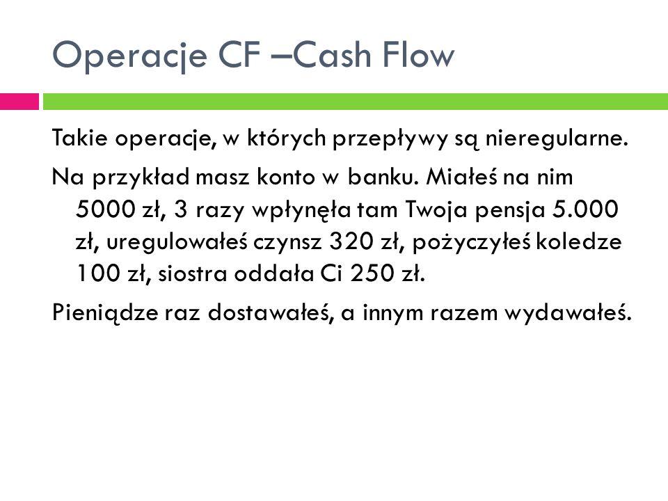 Operacje CF –Cash Flow Takie operacje, w których przepływy są nieregularne. Na przykład masz konto w banku. Miałeś na nim 5000 zł, 3 razy wpłynęła tam