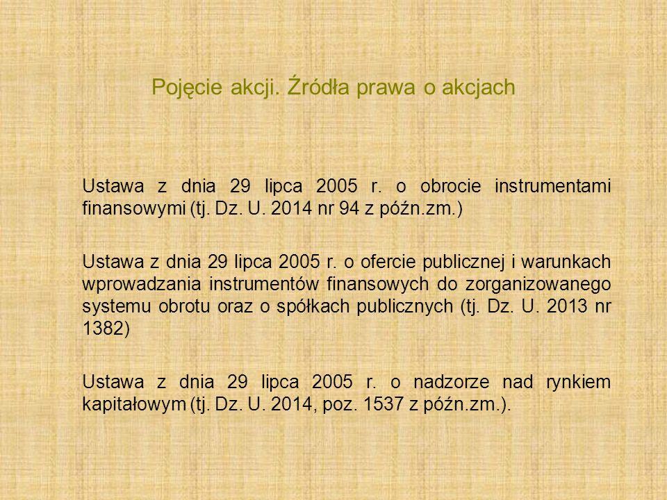 Pojęcie akcji. Źródła prawa o akcjach Ustawa z dnia 29 lipca 2005 r. o obrocie instrumentami finansowymi (tj. Dz. U. 2014 nr 94 z późn.zm.) Ustawa z d