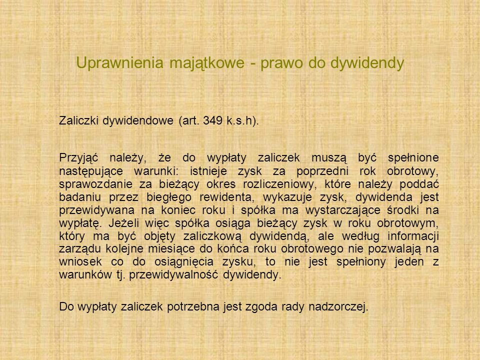 Uprawnienia majątkowe - prawo do dywidendy Zaliczki dywidendowe (art. 349 k.s.h). Przyjąć należy, że do wypłaty zaliczek muszą być spełnione następują