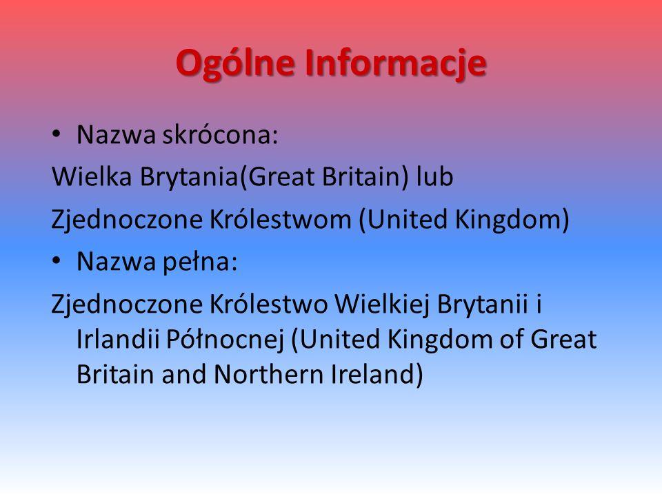 Ogólne Informacje Nazwa skrócona: Wielka Brytania(Great Britain) lub Zjednoczone Królestwom (United Kingdom) Nazwa pełna: Zjednoczone Królestwo Wielkiej Brytanii i Irlandii Północnej (United Kingdom of Great Britain and Northern Ireland)