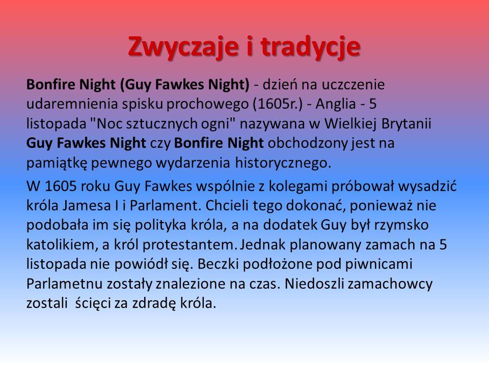 Bonfire Night (Guy Fawkes Night) - dzień na uczczenie udaremnienia spisku prochowego (1605r.) - Anglia - 5 listopada Noc sztucznych ogni nazywana w Wielkiej Brytanii Guy Fawkes Night czy Bonfire Night obchodzony jest na pamiątkę pewnego wydarzenia historycznego.