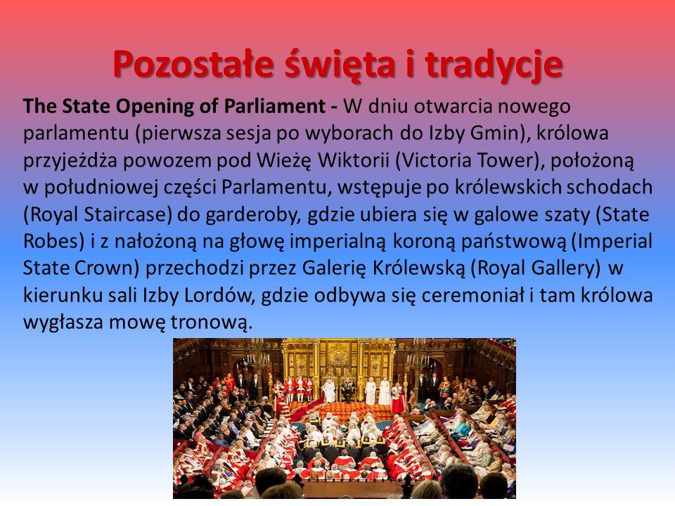 The State Opening of Parliament - W dniu otwarcia nowego parlamentu (pierwsza sesja po wyborach do Izby Gmin), królowa przyjeżdża powozem pod Wieżę Wiktorii (Victoria Tower), położoną w południowej części Parlamentu, wstępuje po królewskich schodach (Royal Staircase) do garderoby, gdzie ubiera się w galowe szaty (State Robes) i z nałożoną na głowę imperialną koroną państwową (Imperial State Crown) przechodzi przez Galerię Królewską (Royal Gallery) w kierunku sali Izby Lordów, gdzie odbywa się ceremoniał i tam królowa wygłasza mowę tronową.