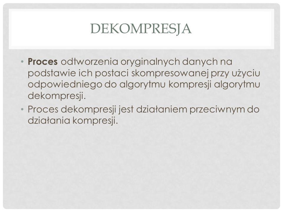 DEKOMPRESJA Proces odtworzenia oryginalnych danych na podstawie ich postaci skompresowanej przy użyciu odpowiedniego do algorytmu kompresji algorytmu dekompresji.