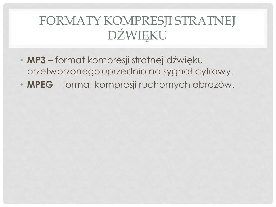 FORMATY KOMPRESJI STRATNEJ DŹWIĘKU MP3 – format kompresji stratnej dźwięku przetworzonego uprzednio na sygnał cyfrowy. MPEG – format kompresji ruchomy