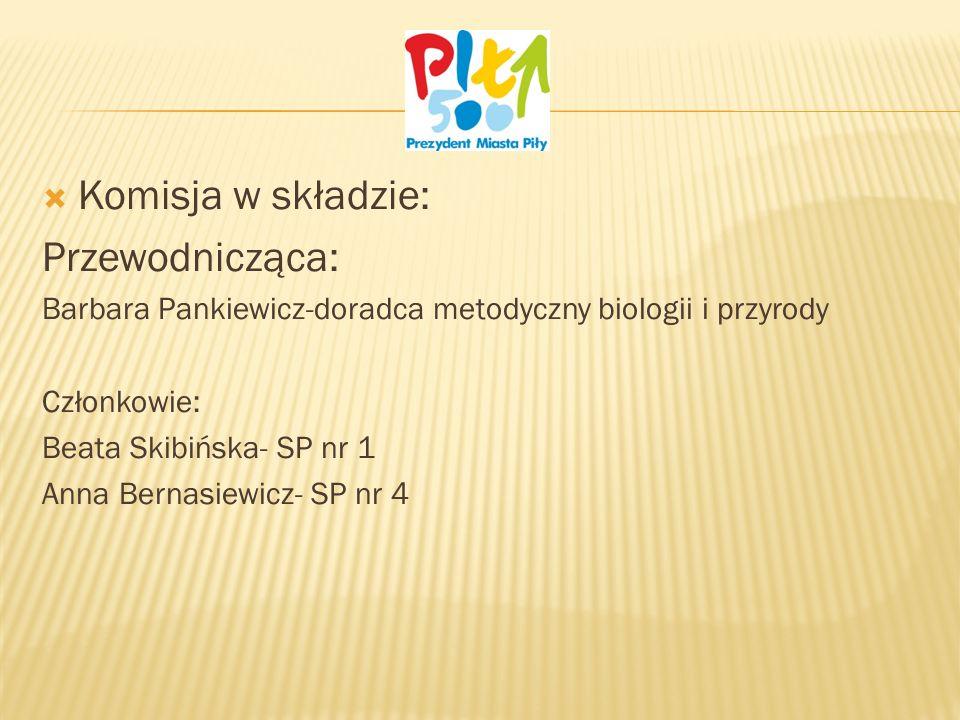 Komisja w składzie: Przewodnicząca: Barbara Pankiewicz-doradca metodyczny biologii i przyrody Członkowie: Beata Skibińska- SP nr 1 Anna Bernasiewicz- SP nr 4