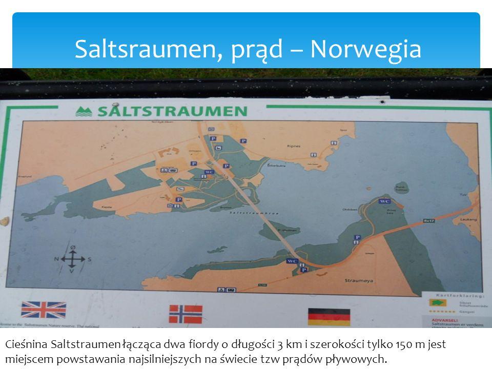 Saltsraumen, prąd – Norwegia Cieśnina Saltstraumen łącząca dwa fiordy o długości 3 km i szerokości tylko 150 m jest miejscem powstawania najsilniejszych na świecie tzw prądów pływowych.
