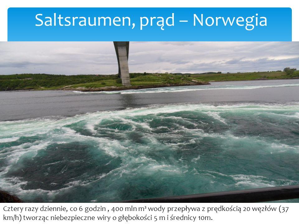 Saltsraumen, prąd – Norwegia Cztery razy dziennie, co 6 godzin, 400 mln m³ wody przepływa z prędkością 20 węzłów (37 km/h) tworząc niebezpieczne wiry o głębokości 5 m i średnicy 10m.