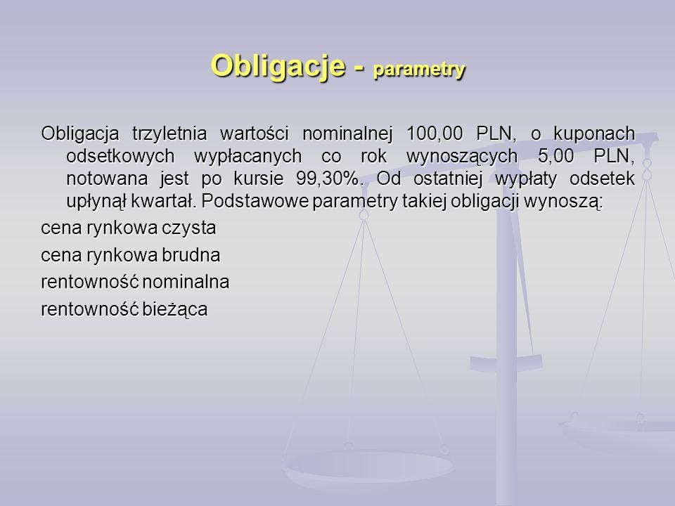 Obligacje - parametry Obligacja trzyletnia wartości nominalnej 100,00 PLN, o kuponach odsetkowych wypłacanych co rok wynoszących 5,00 PLN, notowana jest po kursie 99,30%.