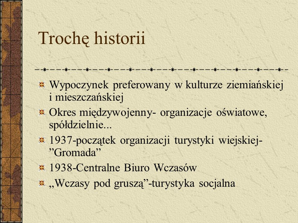 Trochę historii Wypoczynek preferowany w kulturze ziemiańskiej i mieszczańskiej Okres międzywojenny- organizacje oświatowe, spółdzielnie... 1937-począ