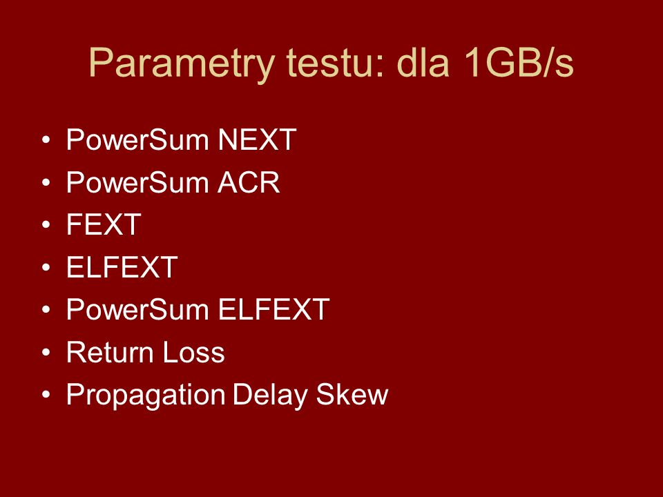 Parametry testu: dla 1GB/s PowerSum NEXT PowerSum ACR FEXT ELFEXT PowerSum ELFEXT Return Loss Propagation Delay Skew