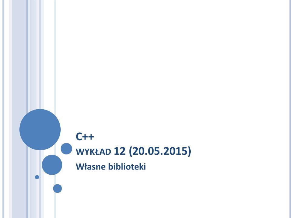 C++ WYKŁAD 12 (20.05.2015) Własne biblioteki