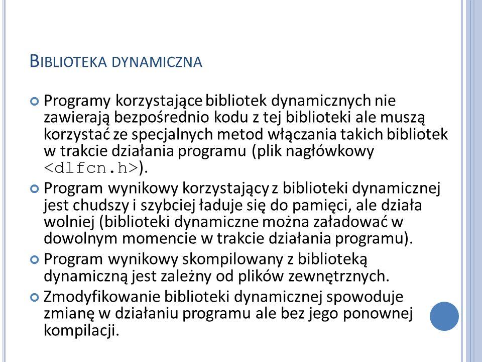 B IBLIOTEKA DYNAMICZNA Programy korzystające bibliotek dynamicznych nie zawierają bezpośrednio kodu z tej biblioteki ale muszą korzystać ze specjalnych metod włączania takich bibliotek w trakcie działania programu (plik nagłówkowy ).