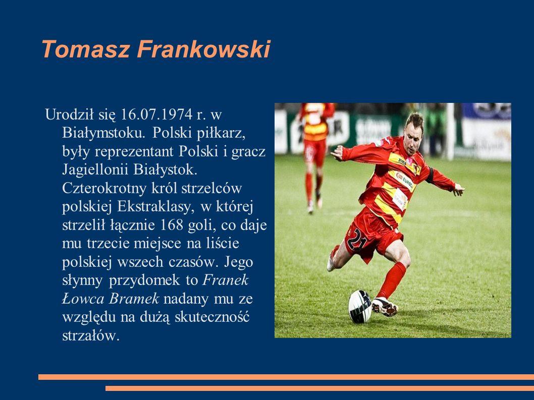 Tomasz Frankowski Urodził się 16.07.1974 r. w Białymstoku. Polski piłkarz, były reprezentant Polski i gracz Jagiellonii Białystok. Czterokrotny król s