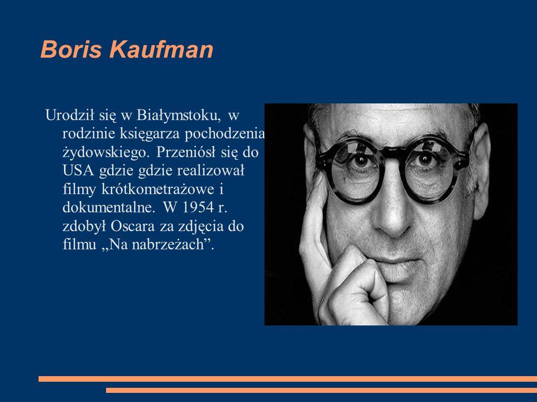 Boris Kaufman Urodził się w Białymstoku, w rodzinie księgarza pochodzenia żydowskiego. Przeniósł się do USA gdzie gdzie realizował filmy krótkometrażo