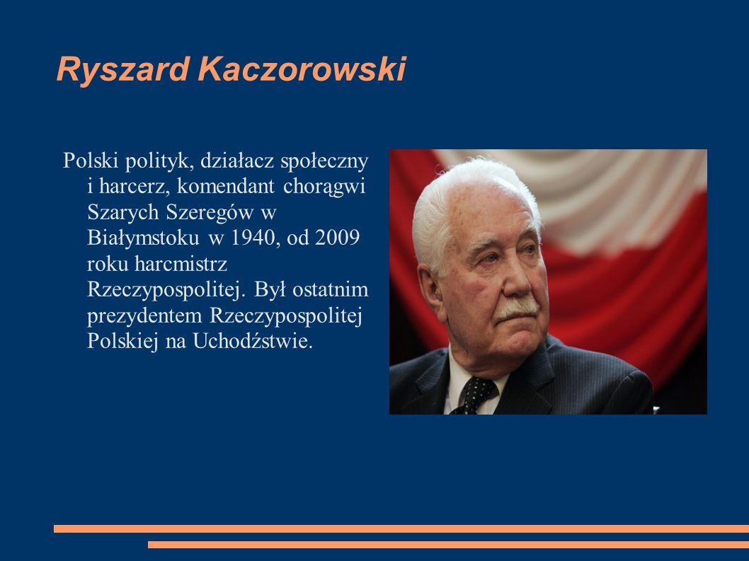 Ryszard Kaczorowski Polski polityk, działacz społeczny i harcerz, komendant chorągwi Szarych Szeregów w Białymstoku w 1940, od 2009 roku harcmistrz Rz