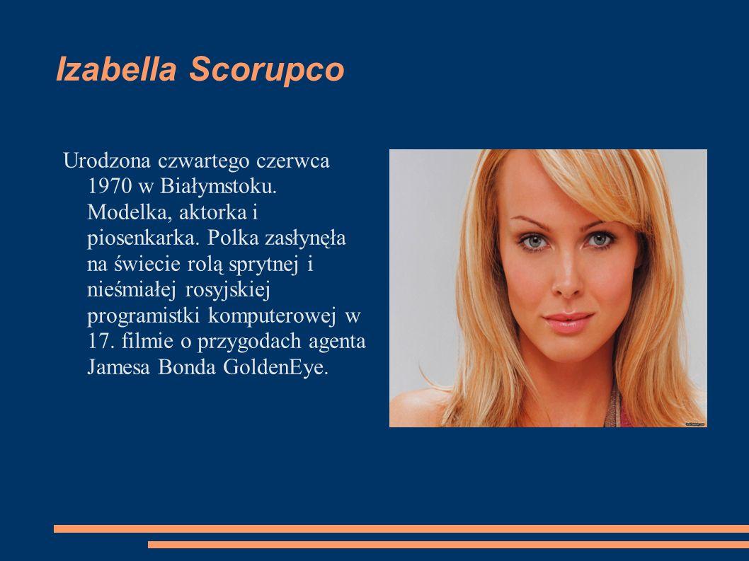 Izabella Scorupco Urodzona czwartego czerwca 1970 w Białymstoku. Modelka, aktorka i piosenkarka. Polka zasłynęła na świecie rolą sprytnej i nieśmiałej