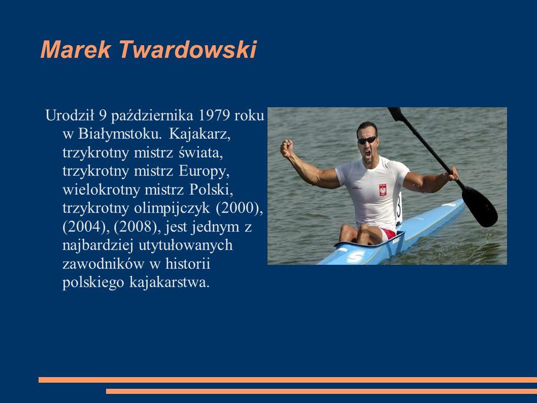 Marek Twardowski Urodził 9 października 1979 roku w Białymstoku. Kajakarz, trzykrotny mistrz świata, trzykrotny mistrz Europy, wielokrotny mistrz Pols