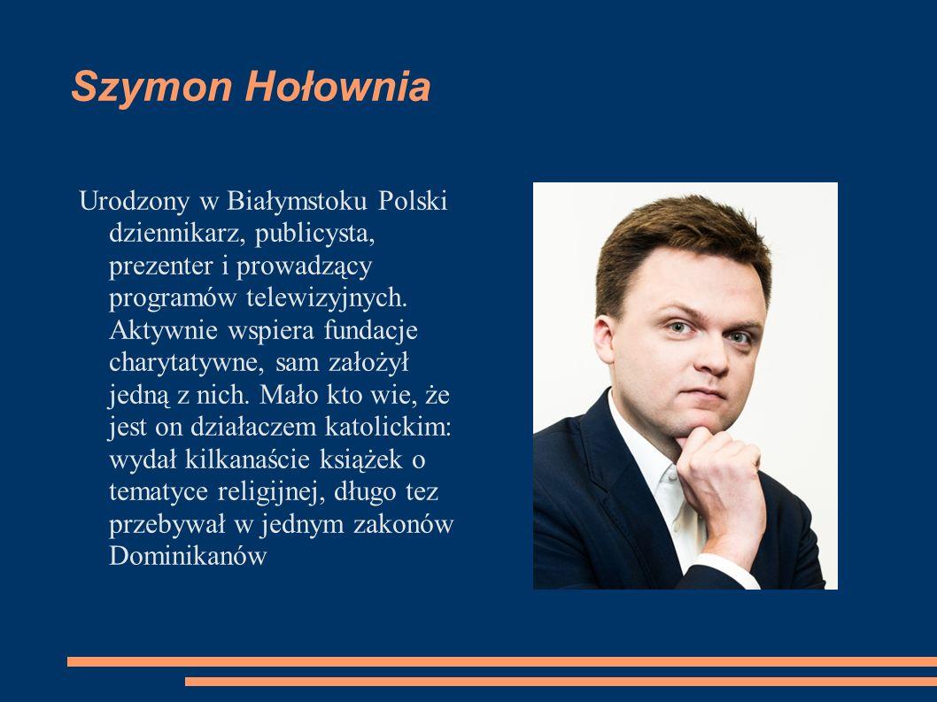 Szymon Hołownia Urodzony w Białymstoku Polski dziennikarz, publicysta, prezenter i prowadzący programów telewizyjnych. Aktywnie wspiera fundacje chary