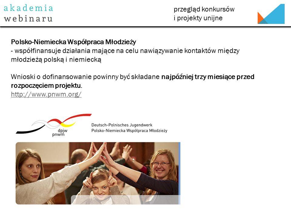 przegląd konkursów i projekty unijne Polsko-Niemiecka Współpraca Młodzieży - współfinansuje działania mające na celu nawiązywanie kontaktów między młodzieżą polską i niemiecką Wnioski o dofinansowanie powinny być składane najpóźniej trzy miesiące przed rozpoczęciem projektu.