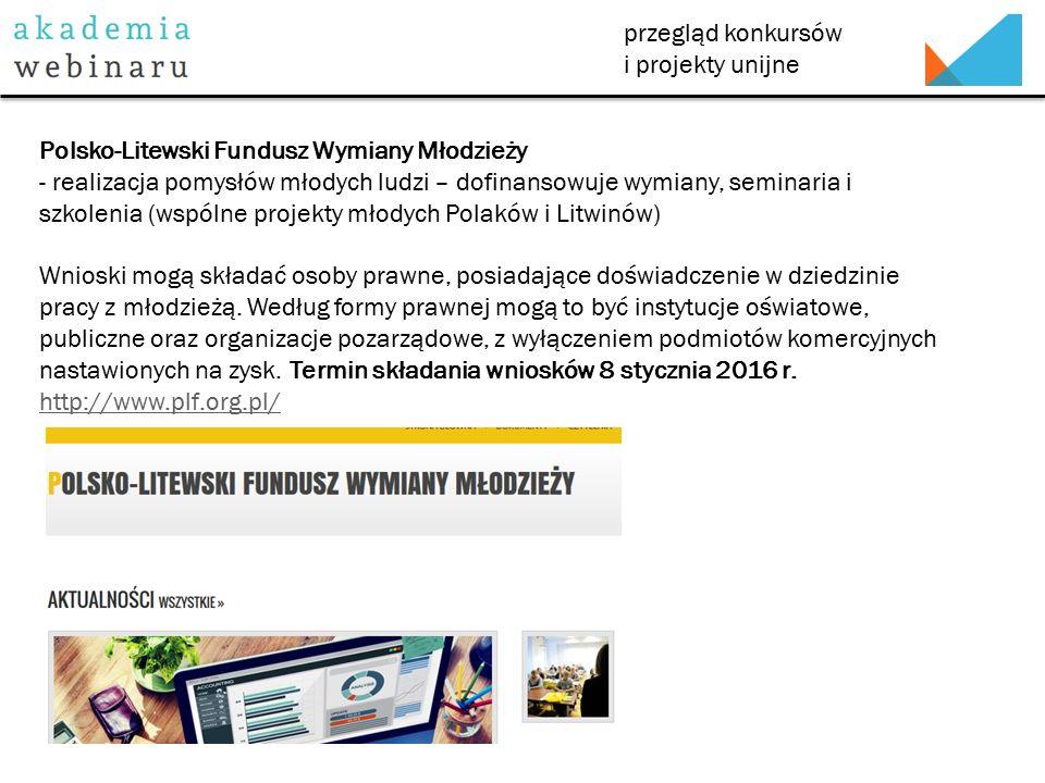 przegląd konkursów i projekty unijne Polsko-Litewski Fundusz Wymiany Młodzieży - realizacja pomysłów młodych ludzi – dofinansowuje wymiany, seminaria i szkolenia (wspólne projekty młodych Polaków i Litwinów) Wnioski mogą składać osoby prawne, posiadające doświadczenie w dziedzinie pracy z młodzieżą.