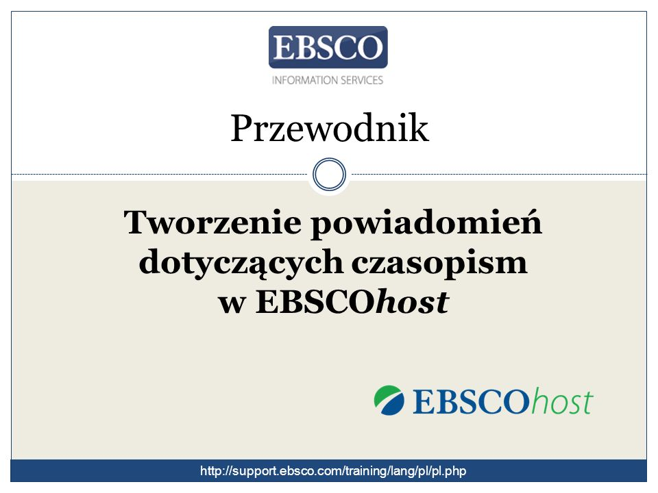 Przewodnik Tworzenie powiadomień dotyczących czasopism w EBSCOhost http://support.ebsco.com/training/lang/pl/pl.php
