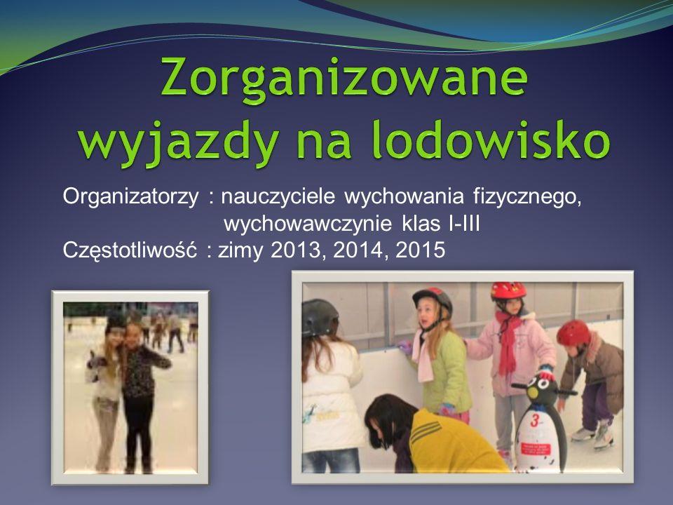Organizatorzy : nauczyciele wychowania fizycznego, wychowawczynie klas I-III Częstotliwość : zimy 2013, 2014, 2015