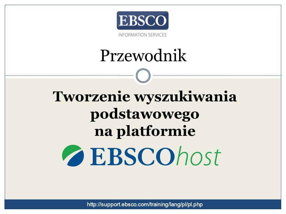 Przewodnik Tworzenie wyszukiwania podstawowego na platformie http://support.ebsco.com/training/lang/pl/pl.php