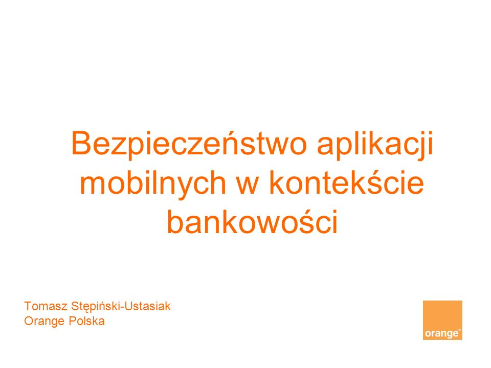 "Bezpieczeństwo aplikacji mobilnych w kontekście bankowości This document includes data protected against ""Detal PTK This document includes data protected against ""Detal TP (delete as applicable) Tomasz Stępiński-Ustasiak Orange Polska"