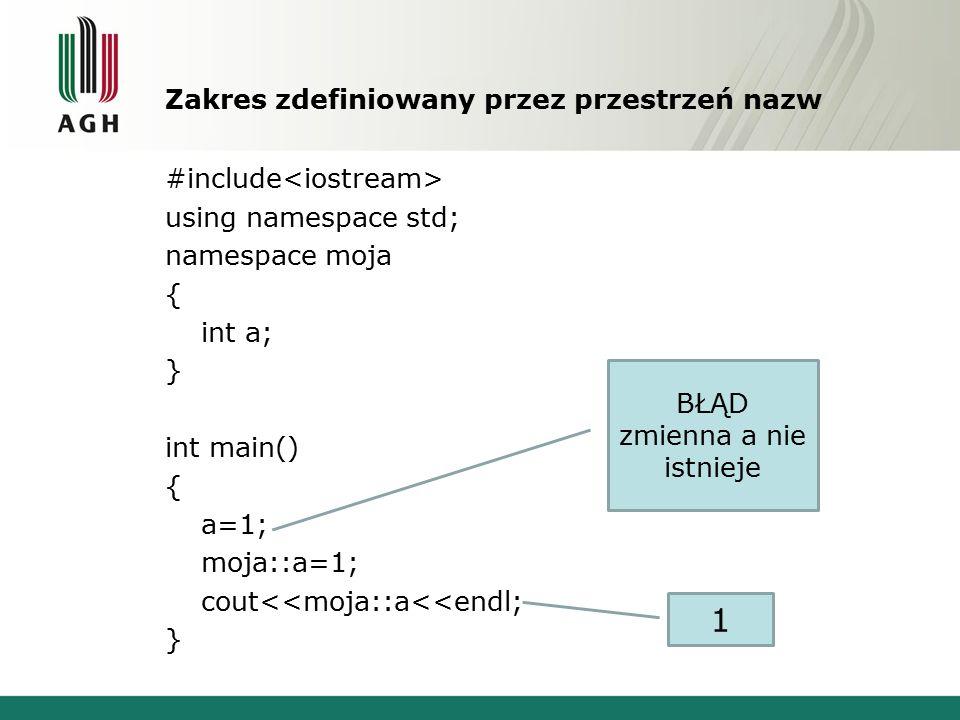 Zakres zdefiniowany przez przestrzeń nazw #include using namespace std; namespace moja { int a; } int main() { a=1; moja::a=1; cout<<moja::a<<endl; } BŁĄD zmienna a nie istnieje 1