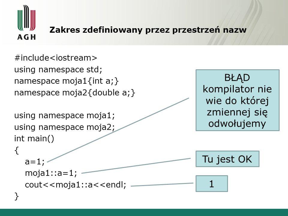 Zakres zdefiniowany przez przestrzeń nazw #include using namespace std; namespace moja1{int a;} namespace moja2{double a;} using namespace moja1; using namespace moja2; int main() { a=1; moja1::a=1; cout<<moja1::a<<endl; } BŁĄD kompilator nie wie do której zmiennej się odwołujemy Tu jest OK 1