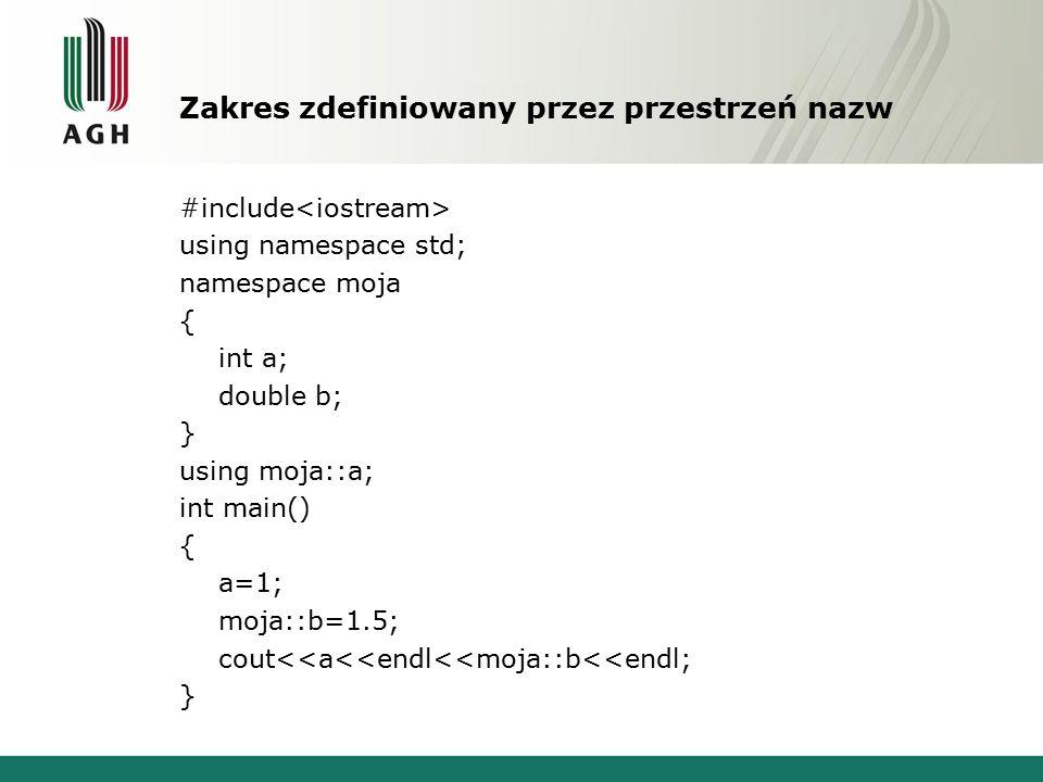 Zakres zdefiniowany przez przestrzeń nazw #include using namespace std; namespace moja { int a; double b; } using moja::a; int main() { a=1; moja::b=1.5; cout<<a<<endl<<moja::b<<endl; }