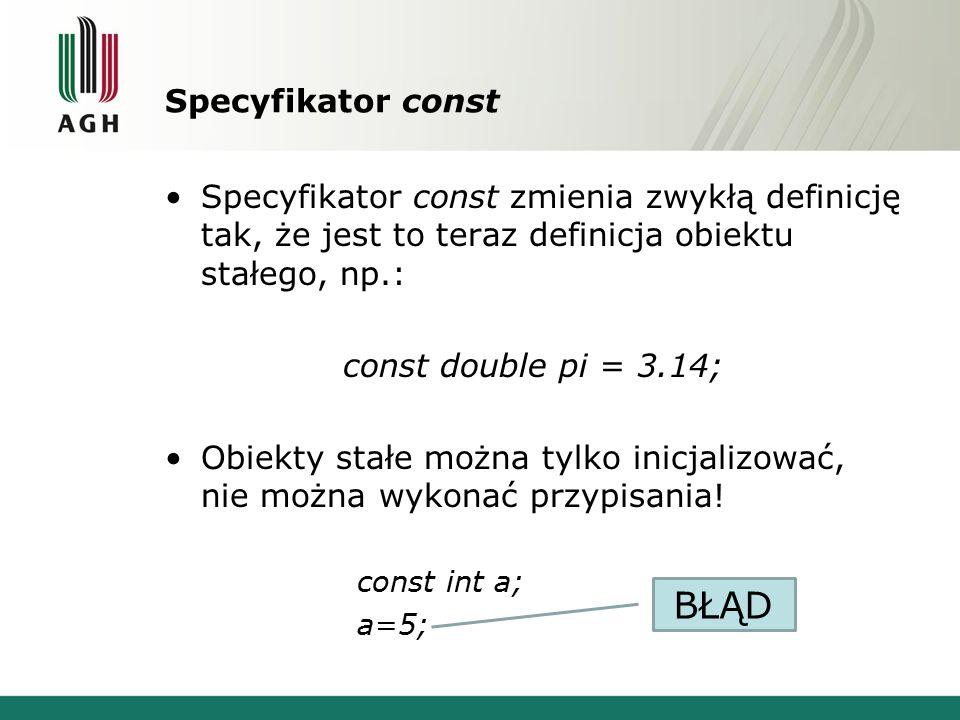 Specyfikator const Specyfikator const zmienia zwykłą definicję tak, że jest to teraz definicja obiektu stałego, np.: const double pi = 3.14; Obiekty stałe można tylko inicjalizować, nie można wykonać przypisania.
