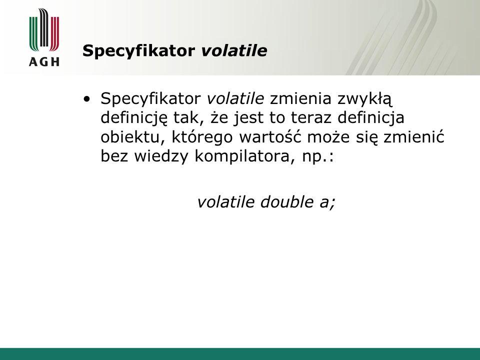 Specyfikator volatile Specyfikator volatile zmienia zwykłą definicję tak, że jest to teraz definicja obiektu, którego wartość może się zmienić bez wiedzy kompilatora, np.: volatile double a;