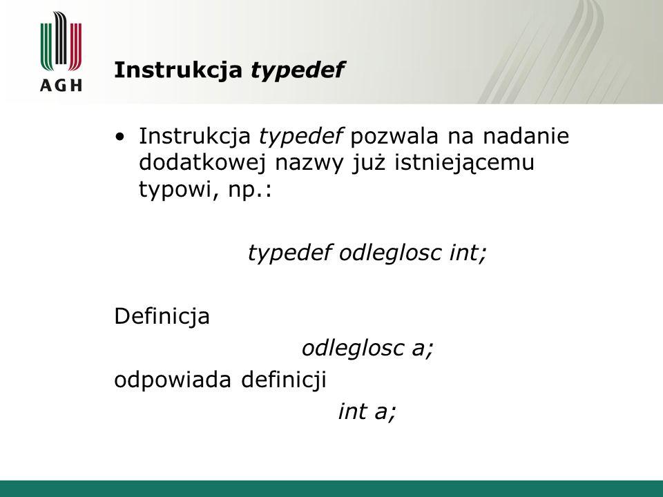 Instrukcja typedef Instrukcja typedef pozwala na nadanie dodatkowej nazwy już istniejącemu typowi, np.: typedef odleglosc int; Definicja odleglosc a; odpowiada definicji int a;