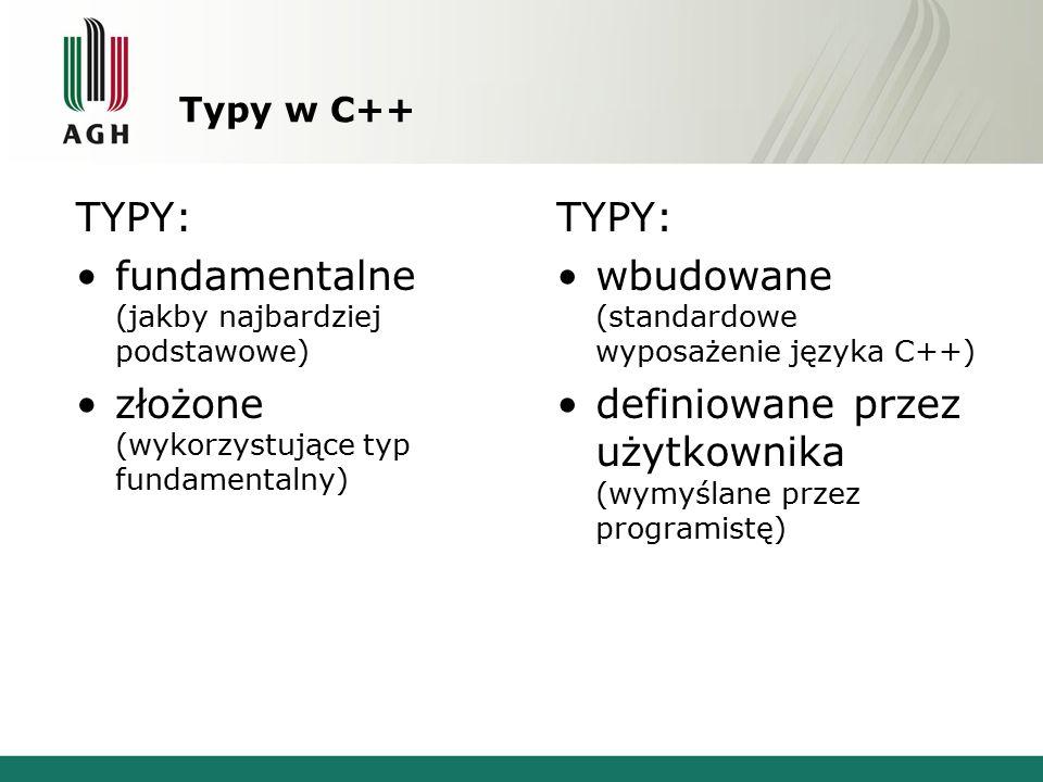 Typy w C++ TYPY: fundamentalne (jakby najbardziej podstawowe) złożone (wykorzystujące typ fundamentalny) TYPY: wbudowane (standardowe wyposażenie języ