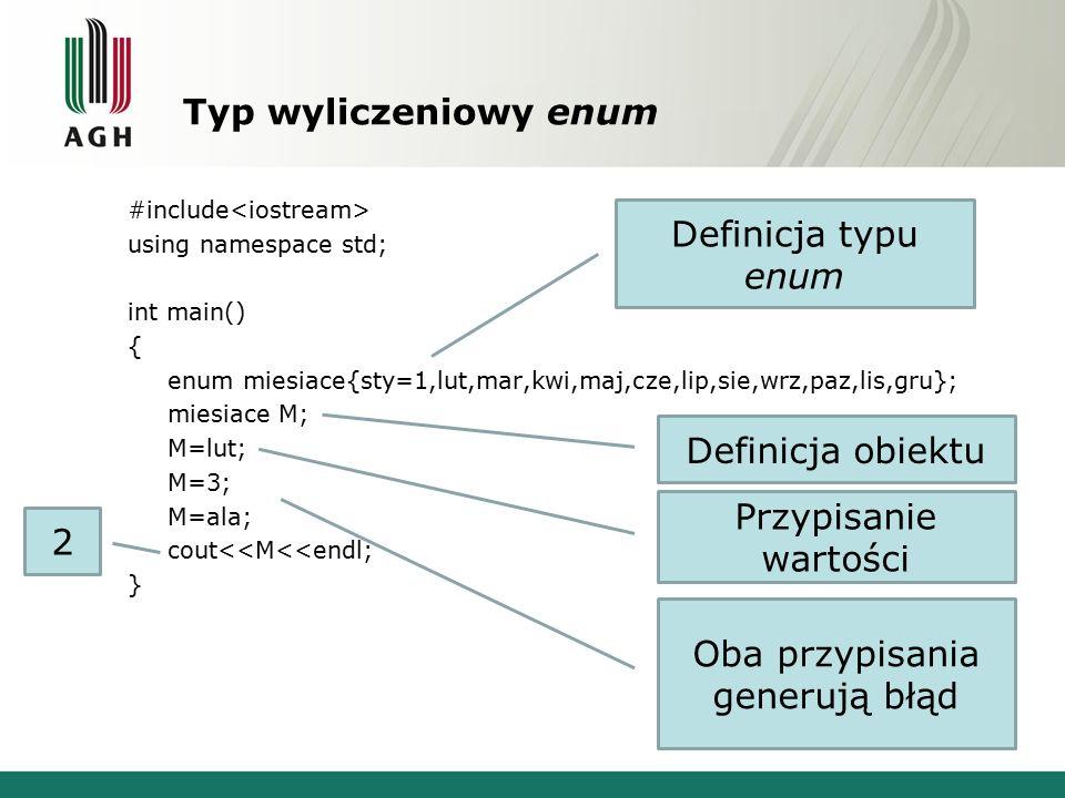 Typ wyliczeniowy enum #include using namespace std; int main() { enum miesiace{sty=1,lut,mar,kwi,maj,cze,lip,sie,wrz,paz,lis,gru}; miesiace M; M=lut; M=3; M=ala; cout<<M<<endl; } Definicja typu enum Definicja obiektu Przypisanie wartości Oba przypisania generują błąd 2