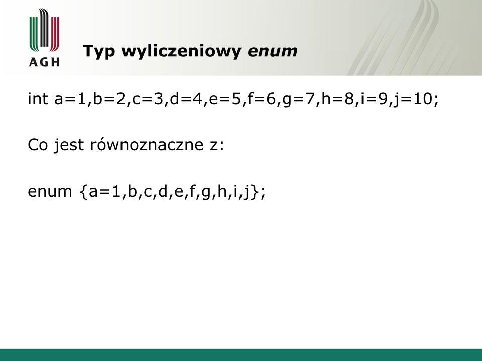 Typ wyliczeniowy enum int a=1,b=2,c=3,d=4,e=5,f=6,g=7,h=8,i=9,j=10; Co jest równoznaczne z: enum {a=1,b,c,d,e,f,g,h,i,j};