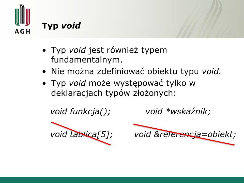 Typ void Typ void jest również typem fundamentalnym. Nie można zdefiniować obiektu typu void. Typ void może występować tylko w deklaracjach typów złoż