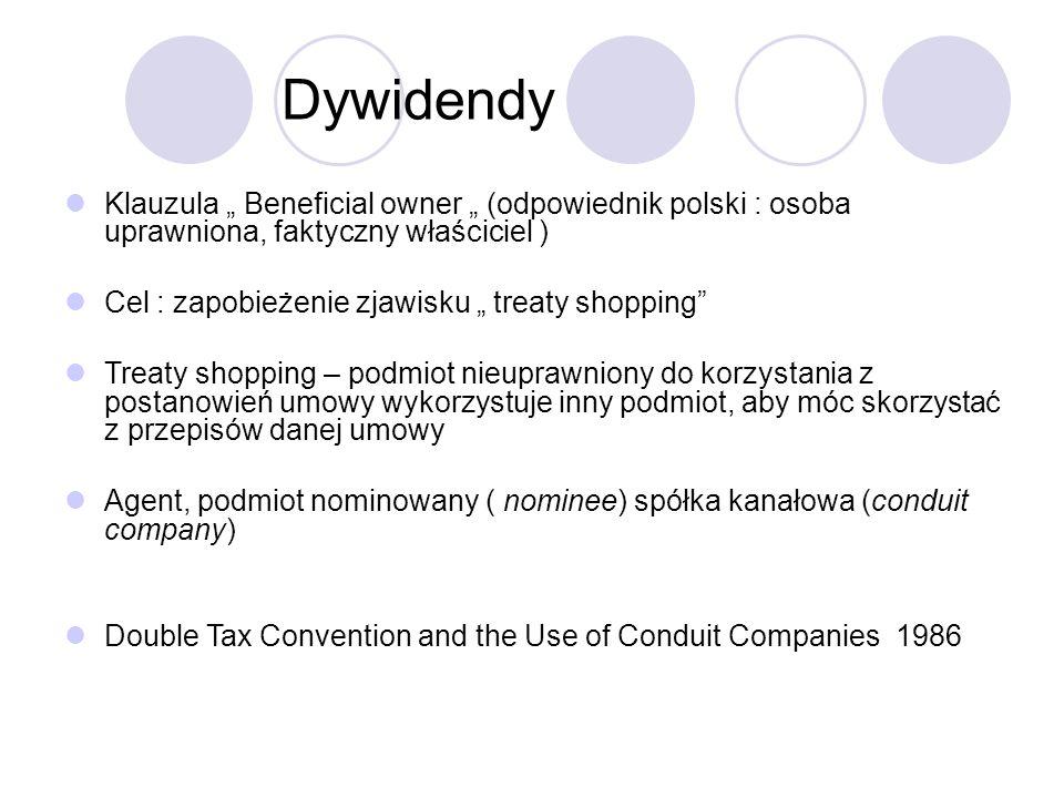 """Dywidendy Klauzula """" Beneficial owner """" (odpowiednik polski : osoba uprawniona, faktyczny właściciel ) Cel : zapobieżenie zjawisku """" treaty shopping Treaty shopping – podmiot nieuprawniony do korzystania z postanowień umowy wykorzystuje inny podmiot, aby móc skorzystać z przepisów danej umowy Agent, podmiot nominowany ( nominee) spółka kanałowa (conduit company) Double Tax Convention and the Use of Conduit Companies 1986"""
