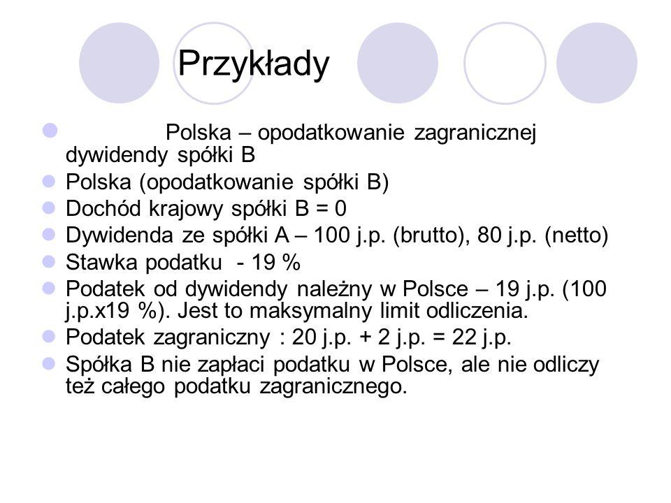 Przykłady Polska – opodatkowanie zagranicznej dywidendy spółki B Polska (opodatkowanie spółki B) Dochód krajowy spółki B = 0 Dywidenda ze spółki A – 100 j.p.