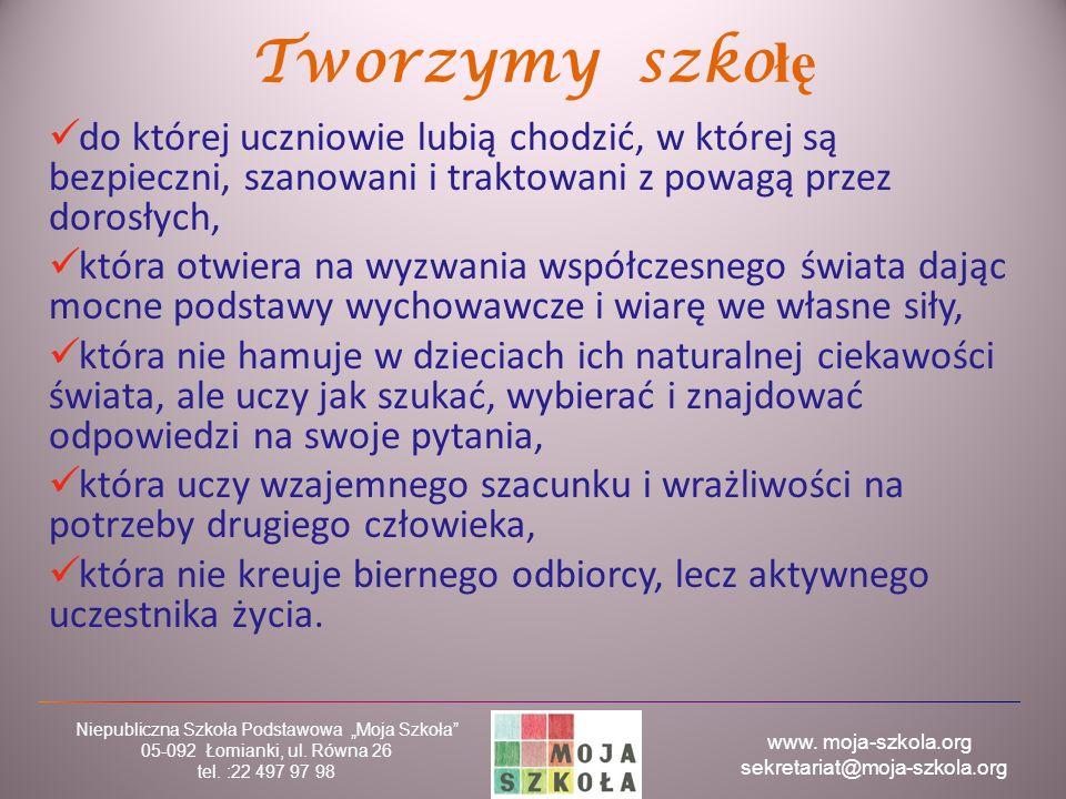 """www. moja-szkola.org sekretariat@moja-szkola.org Niepubliczna Szkoła Podstawowa """"Moja Szkoła"""" 05-092 Łomianki, ul. Równa 26 tel. :22 497 97 98 Tworzym"""