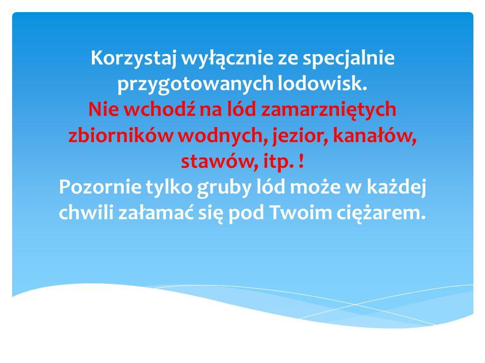Korzystaj wyłącznie ze specjalnie przygotowanych lodowisk. Nie wchodź na lód zamarzniętych zbiorników wodnych, jezior, kanałów, stawów, itp. ! Pozorni
