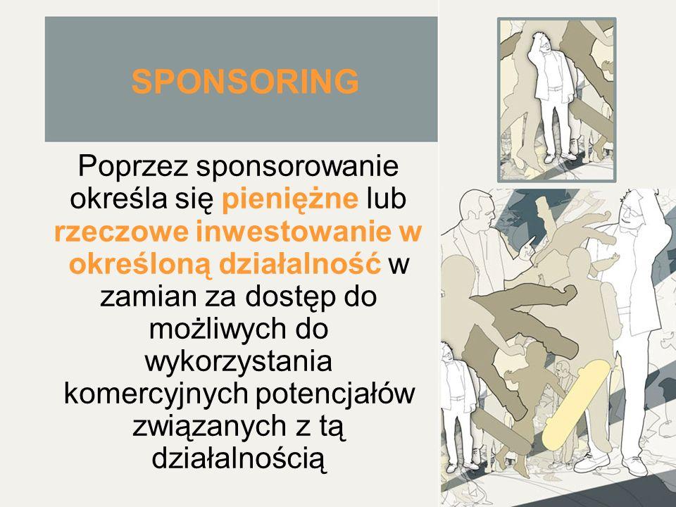 SPONSORING Poprzez sponsorowanie określa się pieniężne lub rzeczowe inwestowanie w określoną działalność w zamian za dostęp do możliwych do wykorzystania komercyjnych potencjałów związanych z tą działalnością